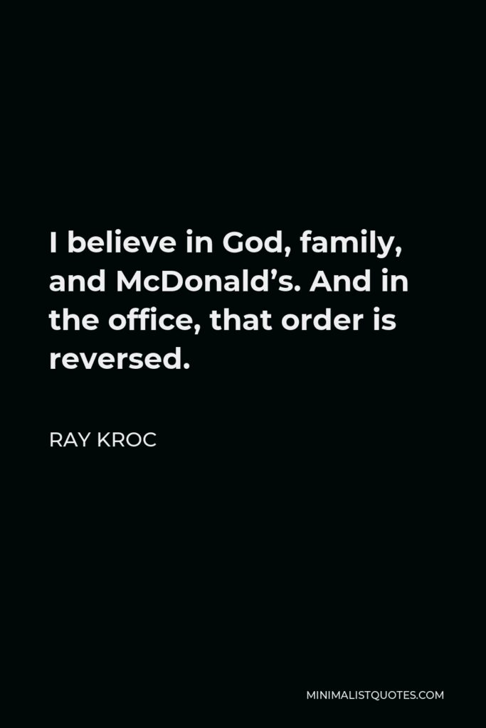 Ray Kroc Quote - I believe in God, family, and McDonald's. And in the office, that order is reversed.