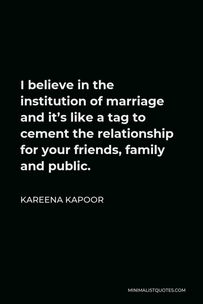 Kareena Kapoor Quote - I believe in the institution of marriage and it's like a tag to cement the relationship for your friends, family and public.