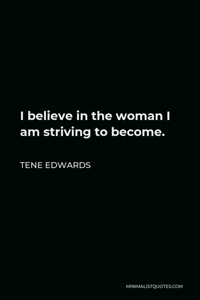Tene Edwards Quote - I believe in the woman I am striving to become.