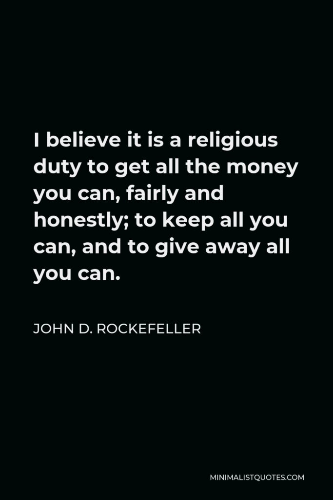 John D. Rockefeller Quote - I believe it is a religious duty to get all the money you can, fairly and honestly; to keep all you can, and to give away all you can.