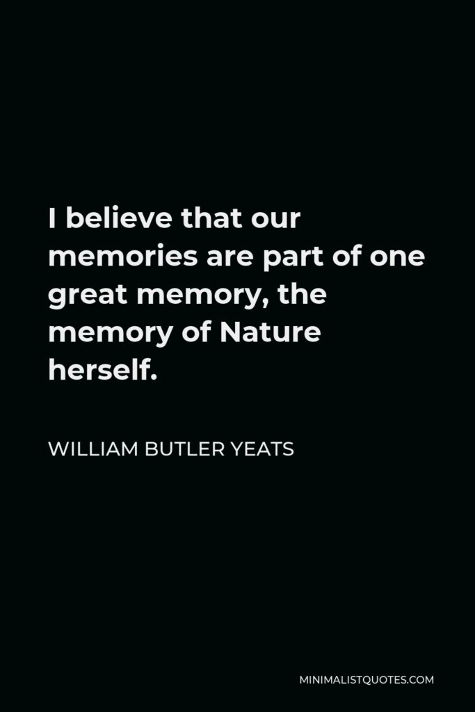 William Butler Yeats Quote - I believe that our memories are part of one great memory, the memory of Nature herself.