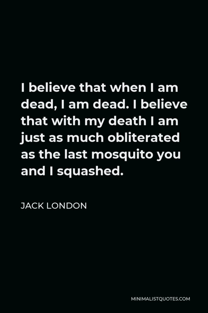 Jack London Quote - I believe that when I am dead, I am dead. I believe that with my death I am just as much obliterated as the last mosquito you and I squashed.