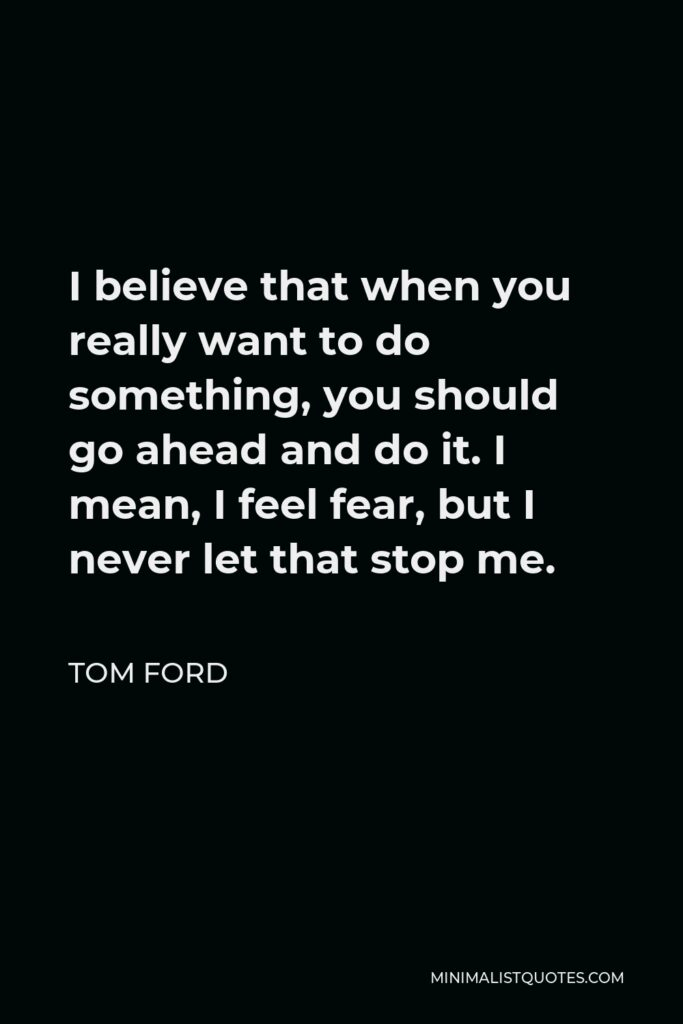 Tom Ford Quote - I believe that when you really want to do something, you should go ahead and do it. I mean, I feel fear, but I never let that stop me.
