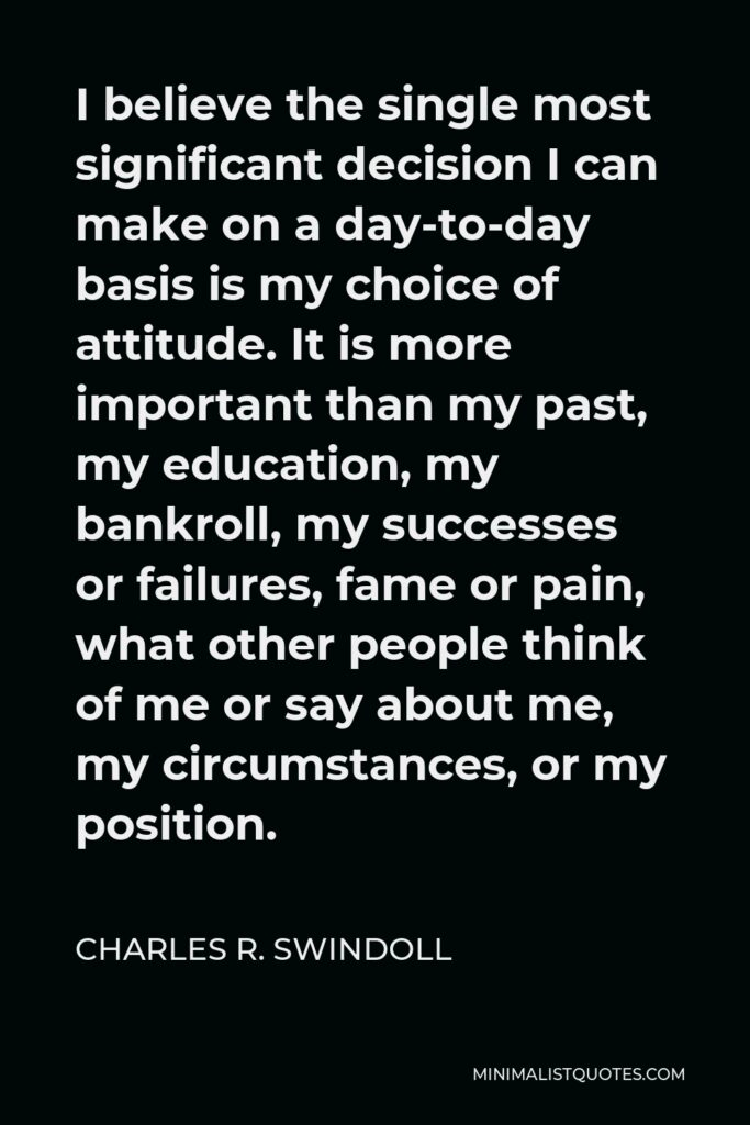 Charles R. Swindoll Quote - I believe the single most significant decision I can make on a day-to-day basis is my choice of attitude. It is more important than my past, my education, my bankroll, my successes or failures, fame or pain, what other people think of me or say about me, my circumstances, or my position.
