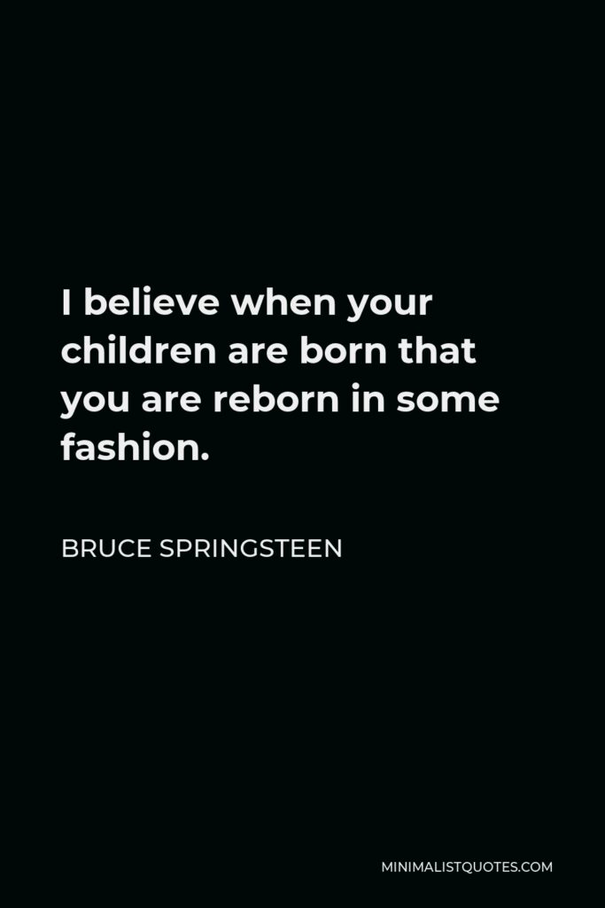 Bruce Springsteen Quote - I believe when your children are born that you are reborn in some fashion.