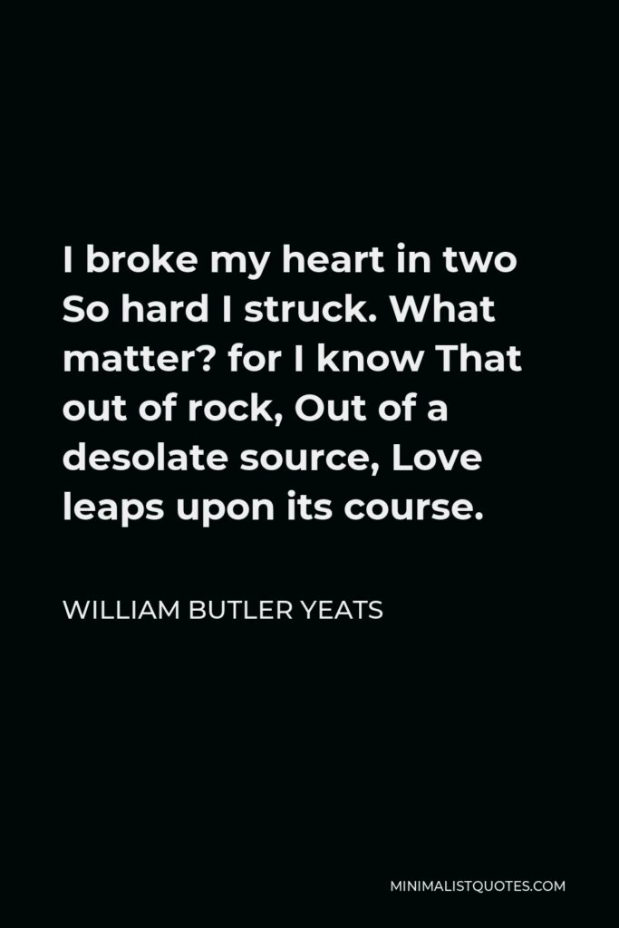 William Butler Yeats Quote - I broke my heart in two So hard I struck. What matter? for I know That out of rock, Out of a desolate source, Love leaps upon its course.