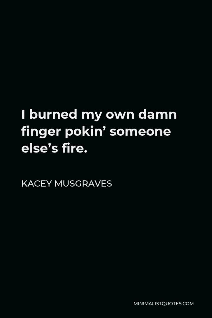 Kacey Musgraves Quote - I burned my own damn finger pokin' someone else's fire.