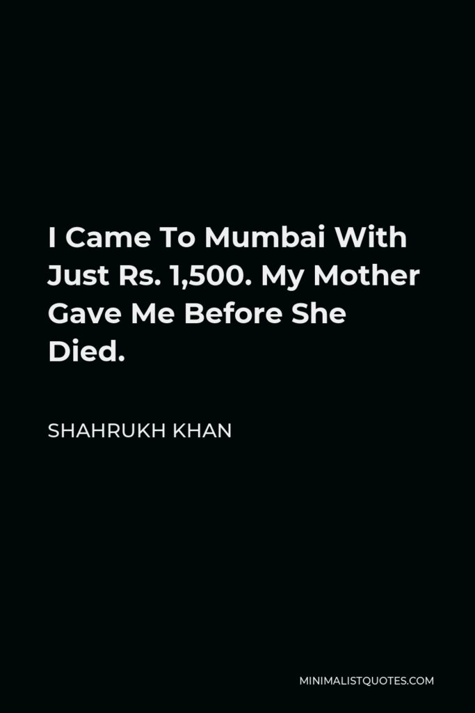 Shahrukh Khan Quote - I Came To Mumbai With Just Rs. 1,500. My Mother Gave Me Before She Died.