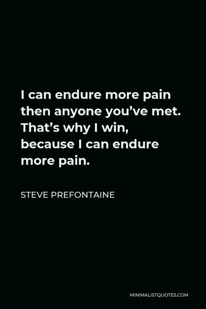 Steve Prefontaine Quote - I can endure more pain then anyone you've met. That's why I win, because I can endure more pain.