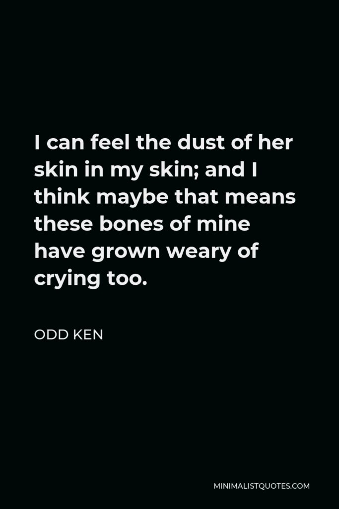 Odd Ken Quote - I can feel the dust of her skin in my skin; and I think maybe that means these bones of mine have grown weary of crying too.