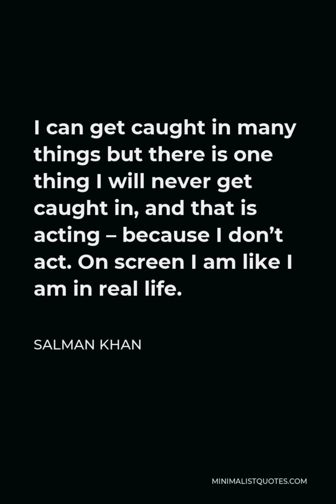 Salman Khan Quote - I can get caught in many things but there is one thing I will never get caught in, and that is acting – because I don't act. On screen I am like I am in real life.
