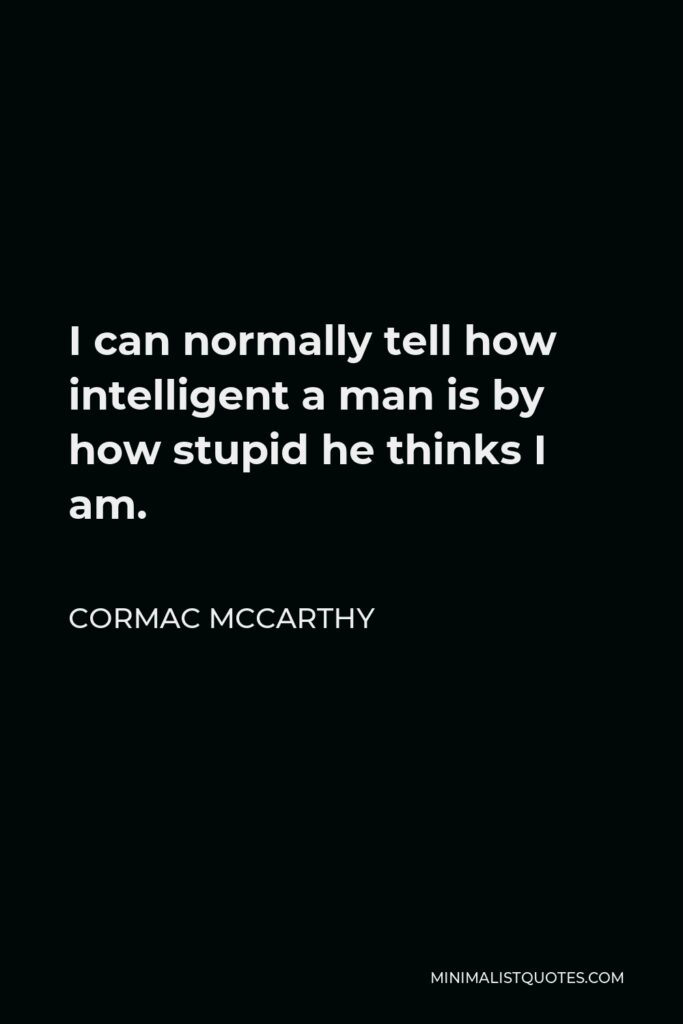 Cormac McCarthy Quote - I can normally tell how intelligent a man is by how stupid he thinks I am.