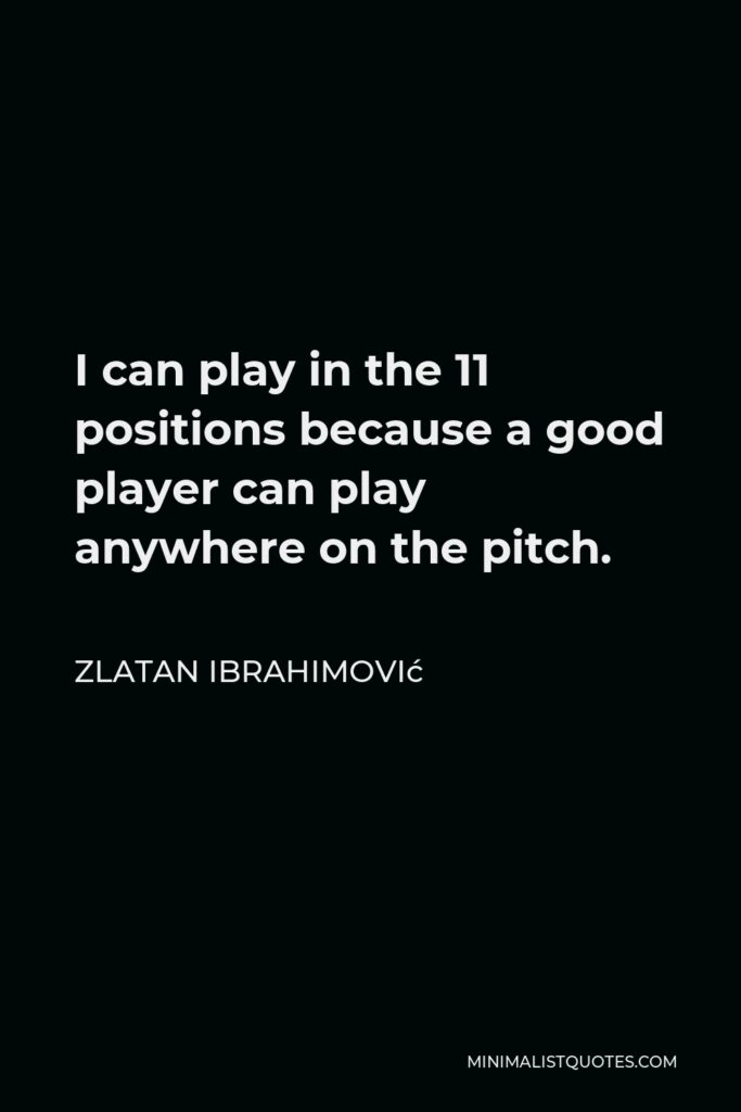 Zlatan Ibrahimović Quote - I can play in the 11 positions because a good player can play anywhere on the pitch.