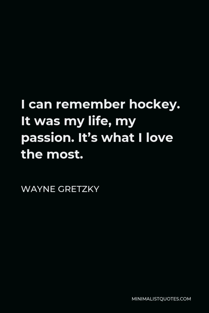 Wayne Gretzky Quote - I can remember hockey. It was my life, my passion. It's what I love the most.