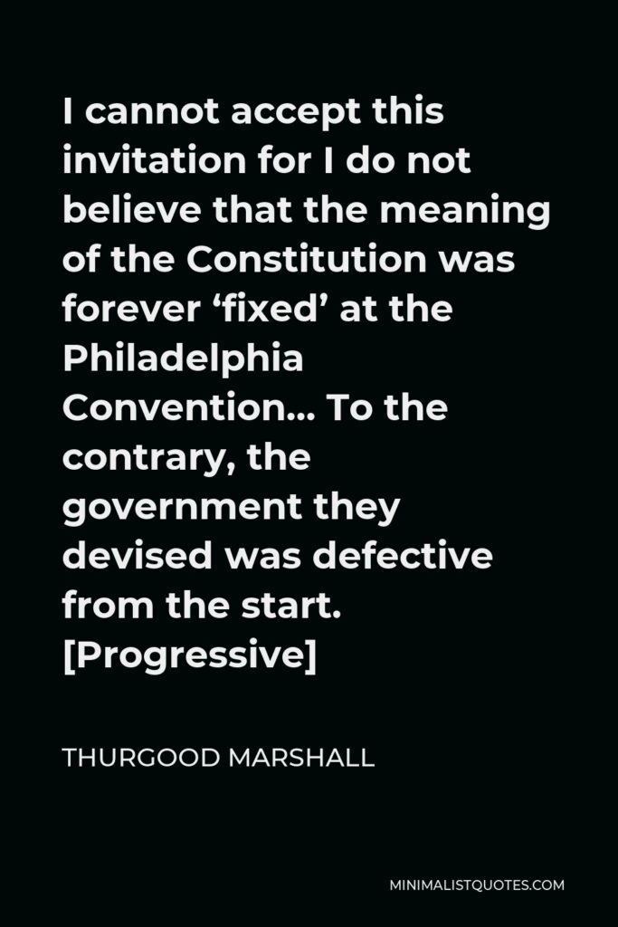 Thurgood Marshall Quote - I cannot accept this invitation for I do not believe that the meaning of the Constitution was forever 'fixed' at the Philadelphia Convention… To the contrary, the government they devised was defective from the start. [Progressive]
