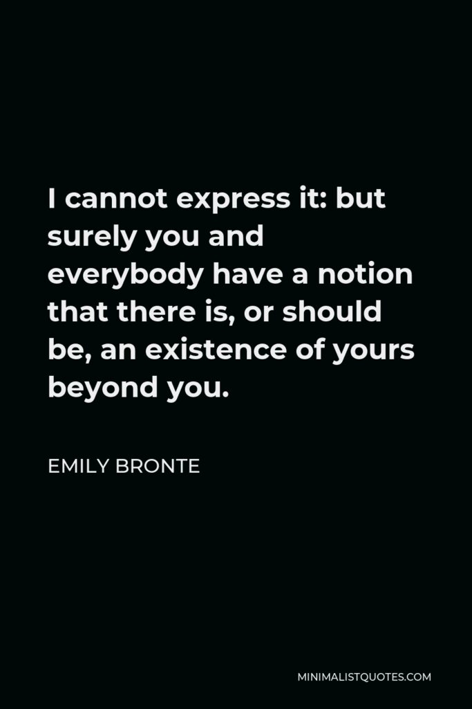 Emily Bronte Quote - I cannot express it: but surely you and everybody have a notion that there is, or should be, an existence of yours beyond you.
