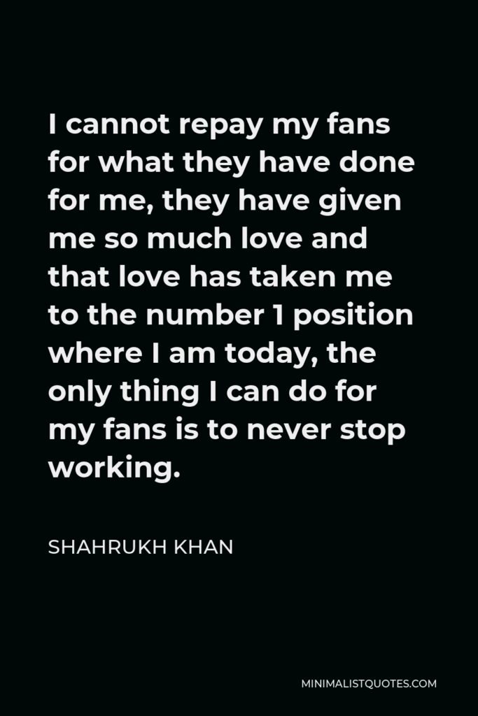 Shahrukh Khan Quote - I cannot repay my fans for what they have done for me, they have given me so much love and that love has taken me to the number 1 position where I am today, the only thing I can do for my fans is to never stop working.