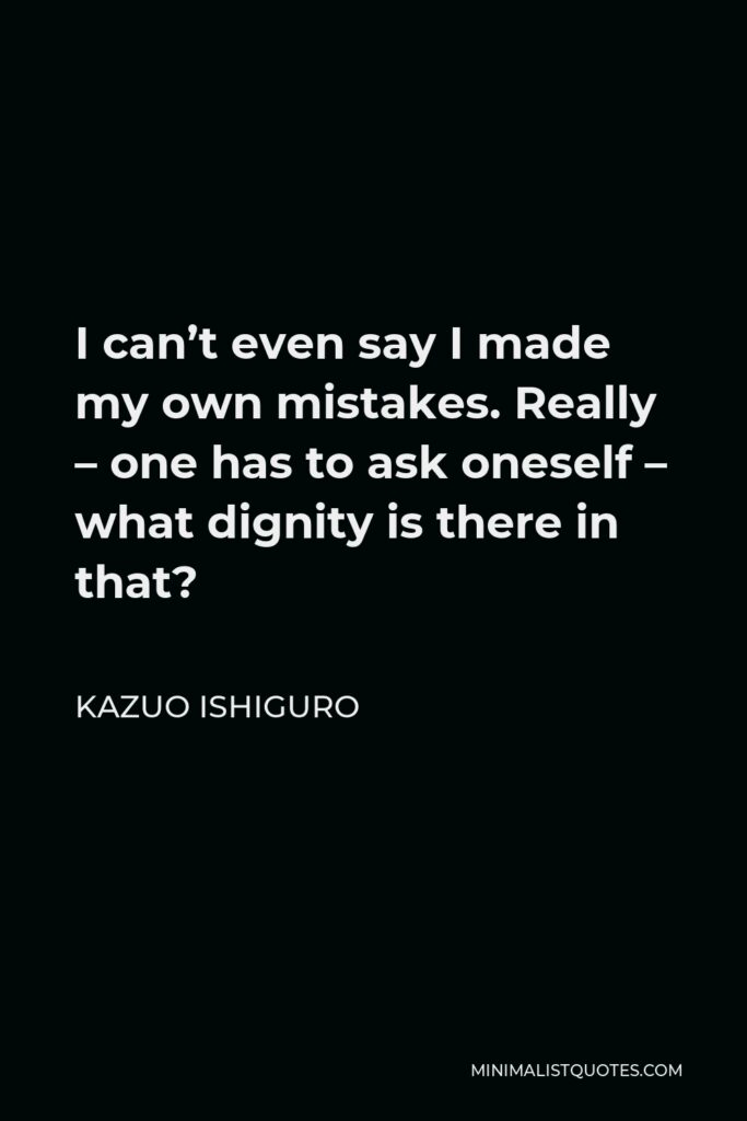 Kazuo Ishiguro Quote - I can't even say I made my own mistakes. Really – one has to ask oneself – what dignity is there in that?