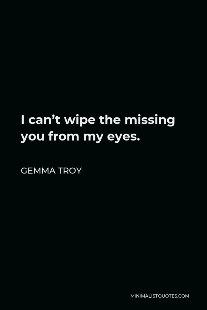 Gemma Troy Quote - I can't wipe the missing you from my eyes.