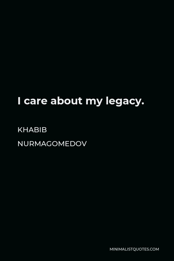Khabib Nurmagomedov Quote - I care about my legacy.