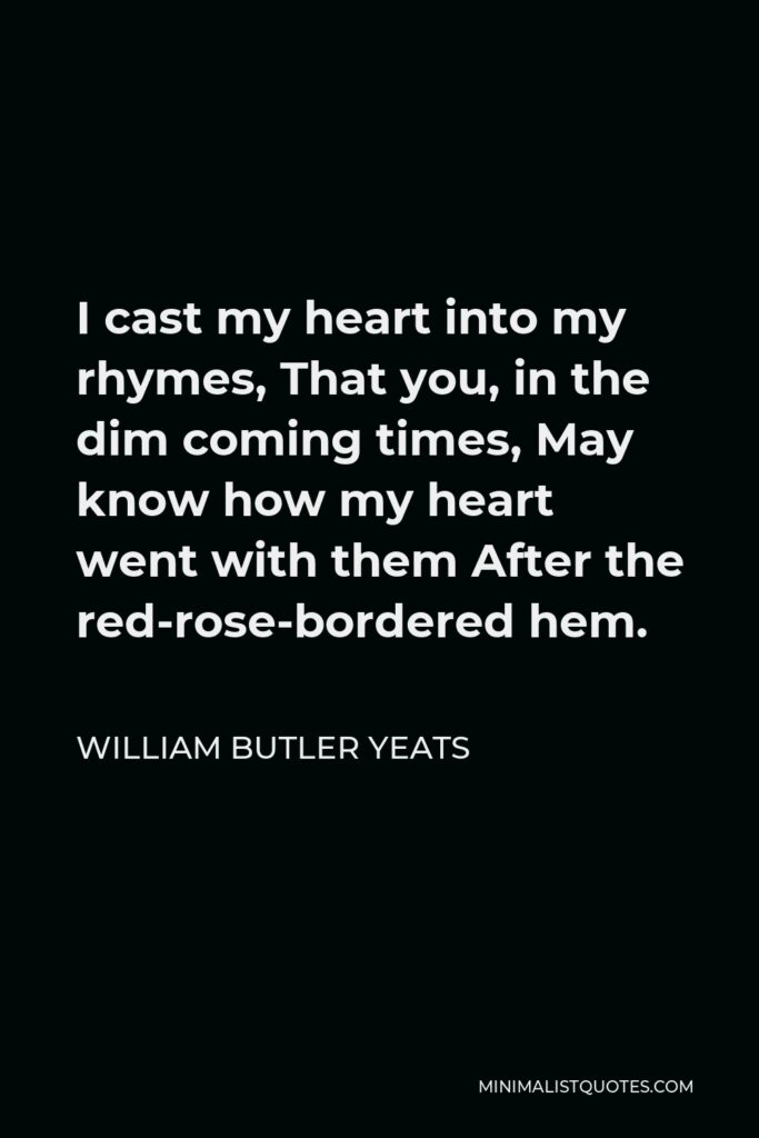 William Butler Yeats Quote - I cast my heart into my rhymes, That you, in the dim coming times, May know how my heart went with them After the red-rose-bordered hem.