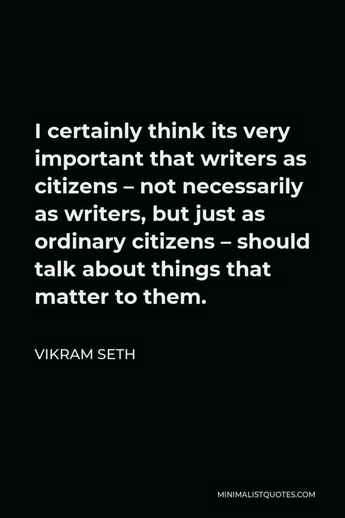 Vikram Seth Quote - I certainly think its very important that writers as citizens – not necessarily as writers, but just as ordinary citizens – should talk about things that matter to them.