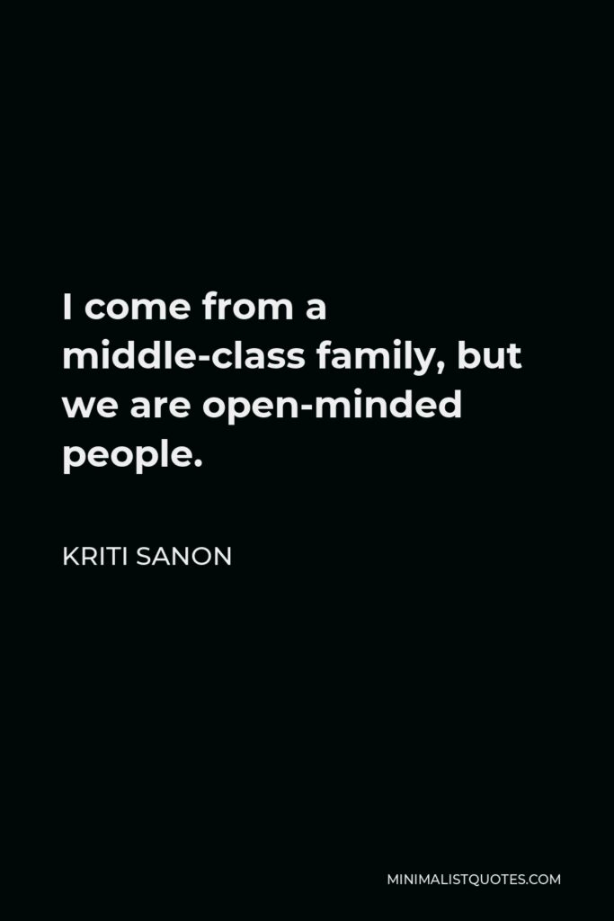 Kriti Sanon Quote - I come from a middle-class family, but we are open-minded people.