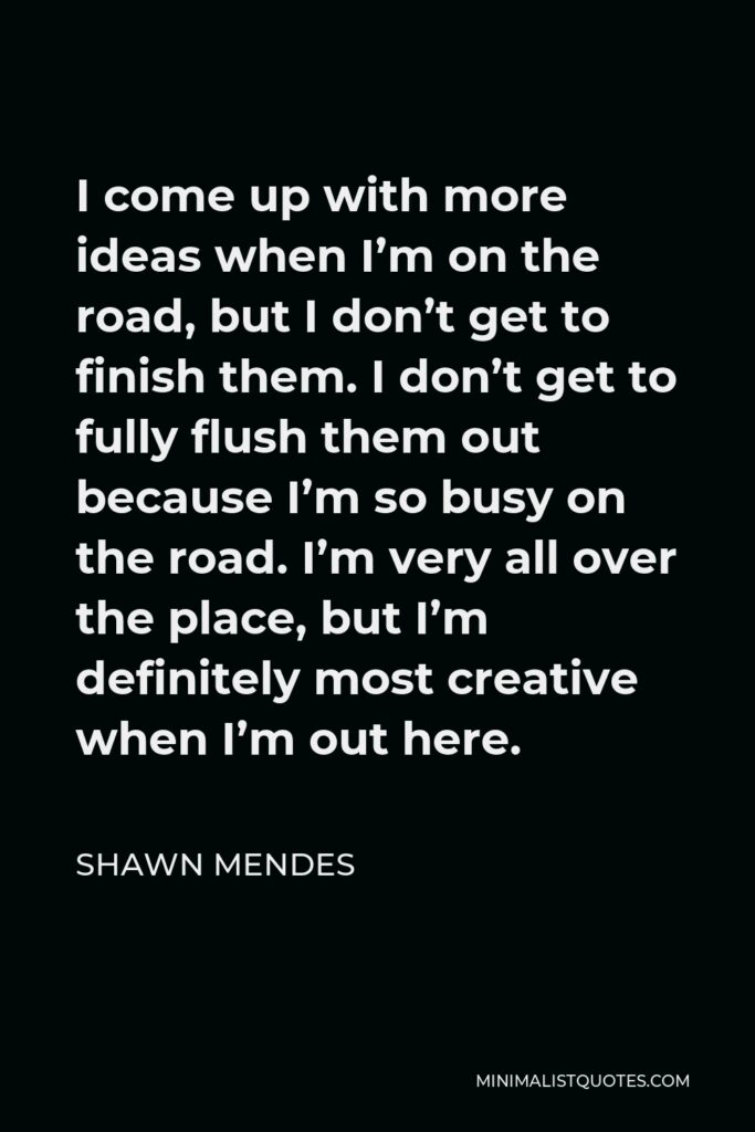 Shawn Mendes Quote - I come up with more ideas when I'm on the road, but I don't get to finish them. I don't get to fully flush them out because I'm so busy on the road. I'm very all over the place, but I'm definitely most creative when I'm out here.