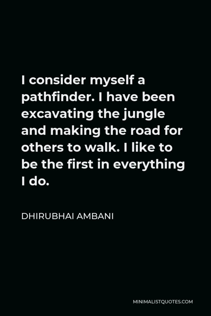 Dhirubhai Ambani Quote - I consider myself a pathfinder. I have been excavating the jungle and making the road for others to walk. I like to be the first in everything I do.