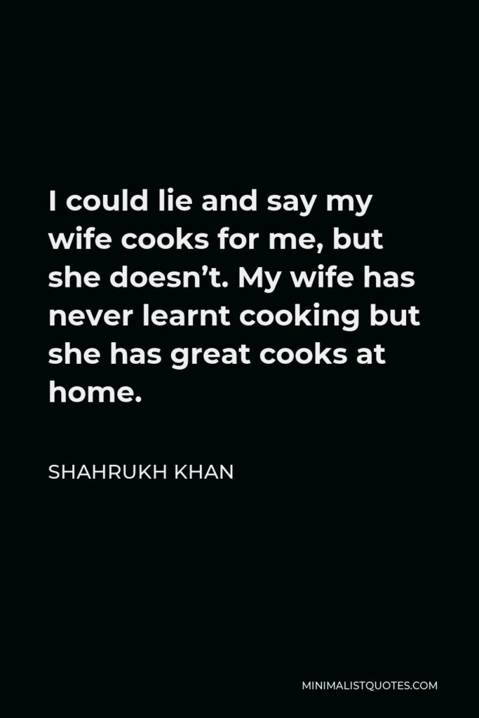 Shahrukh Khan Quote - I could lie and say my wife cooks for me, but she doesn't. My wife has never learnt cooking but she has great cooks at home.