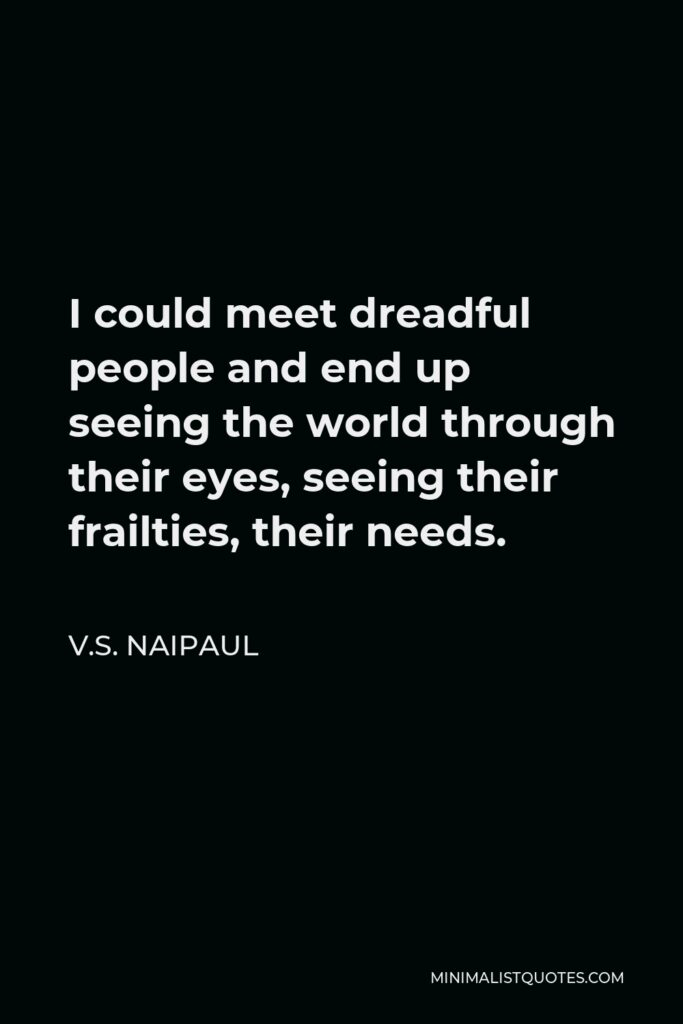 V.S. Naipaul Quote - I could meet dreadful people and end up seeing the world through their eyes, seeing their frailties, their needs.