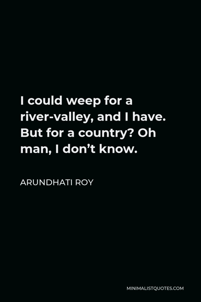Arundhati Roy Quote - I could weep for a river-valley, and I have. But for a country? Oh man, I don't know.