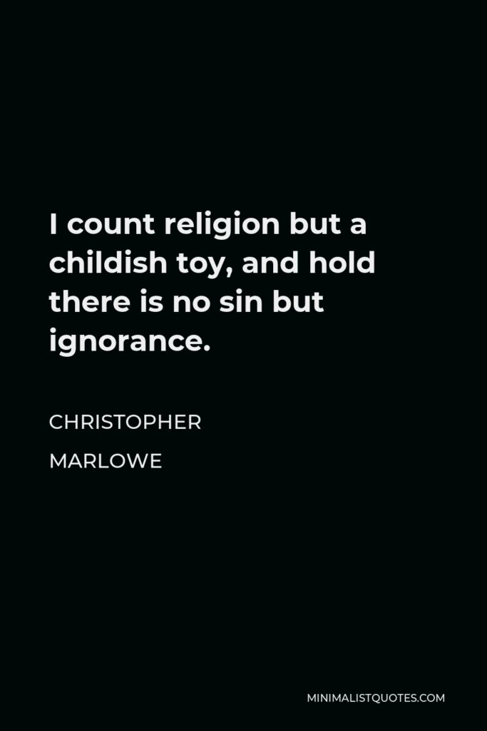 Christopher Marlowe Quote - I count religion but a childish toy, and hold there is no sin but ignorance.