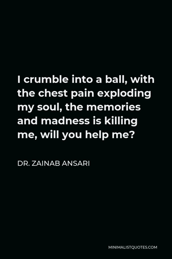 Dr. Zainab Ansari Quote - I crumble into a ball, with the chest pain exploding my soul, the memories and madness is killing me, will you help me?