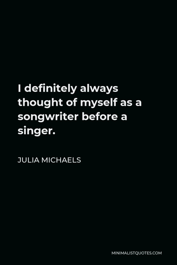 Julia Michaels Quote - I definitely always thought of myself as a songwriter before a singer.