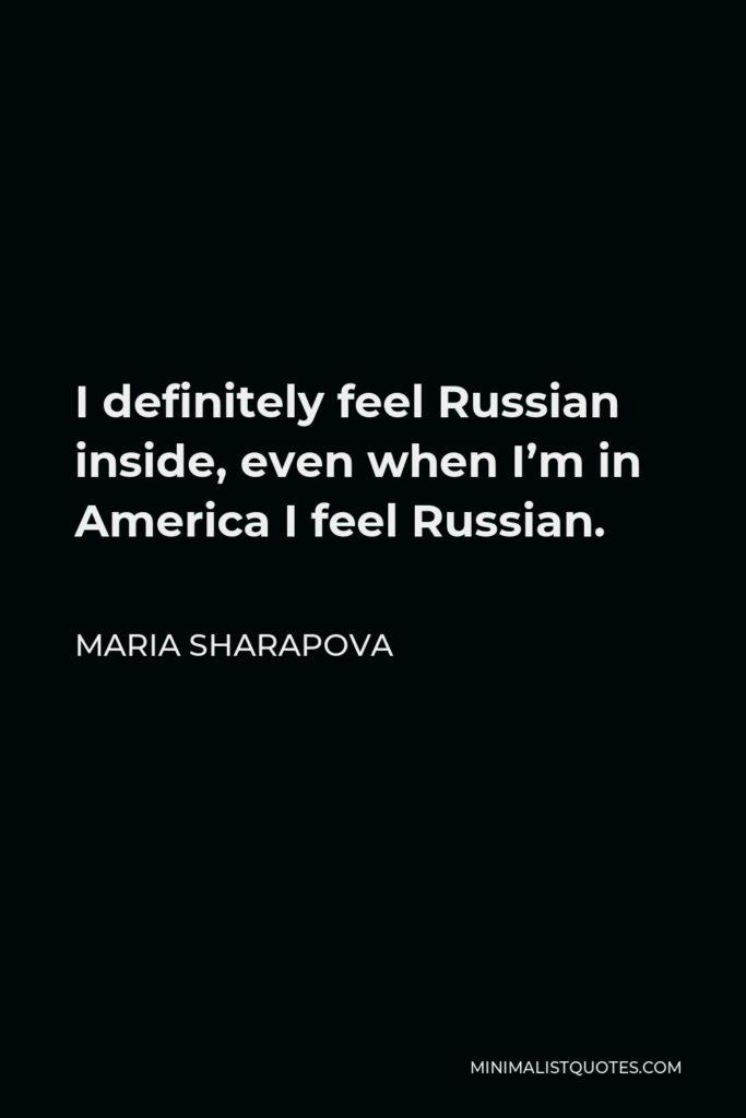 Maria Sharapova Quote - I definitely feel Russian inside, even when I'm in America I feel Russian.