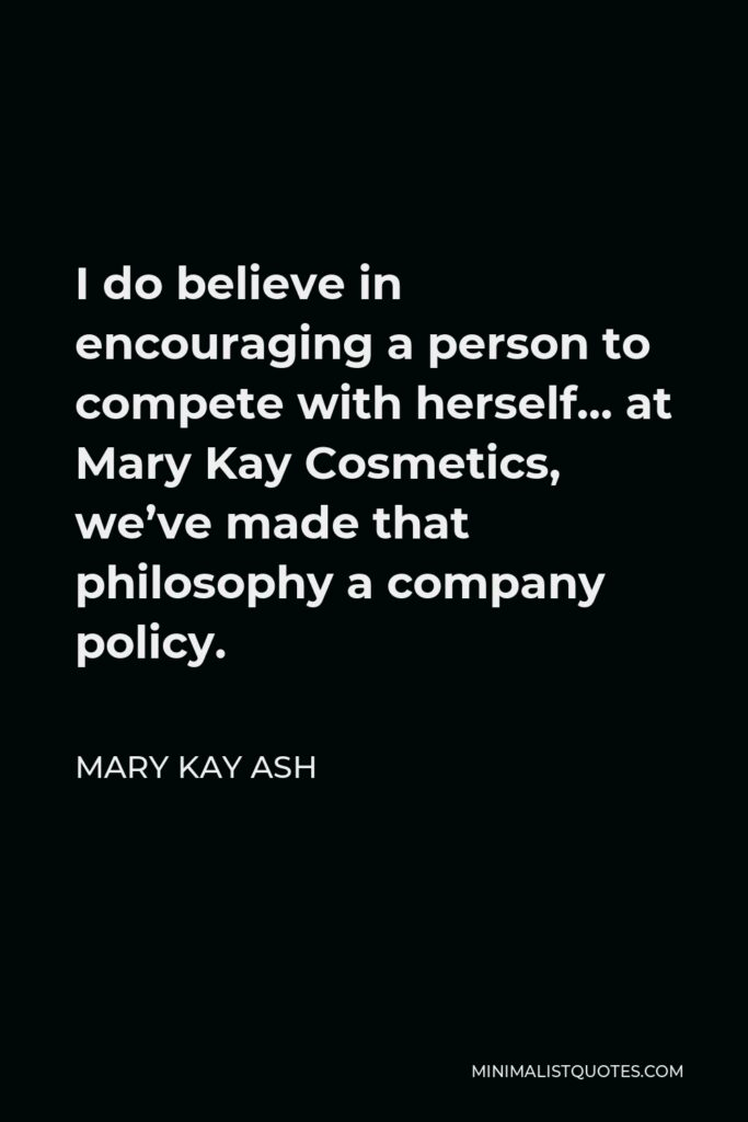 Mary Kay Ash Quote - I do believe in encouraging a person to compete with herself… at Mary Kay Cosmetics, we've made that philosophy a company policy.