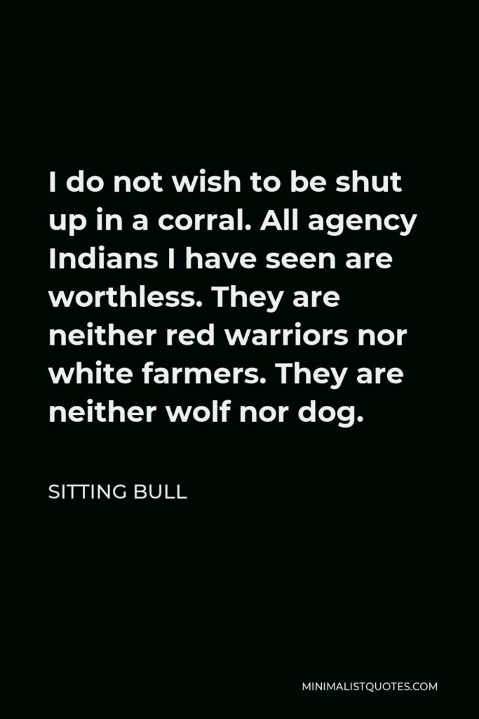 Sitting Bull Quote - I do not wish to be shut up in a corral. All agency Indians I have seen are worthless. They are neither red warriors nor white farmers. They are neither wolf nor dog.