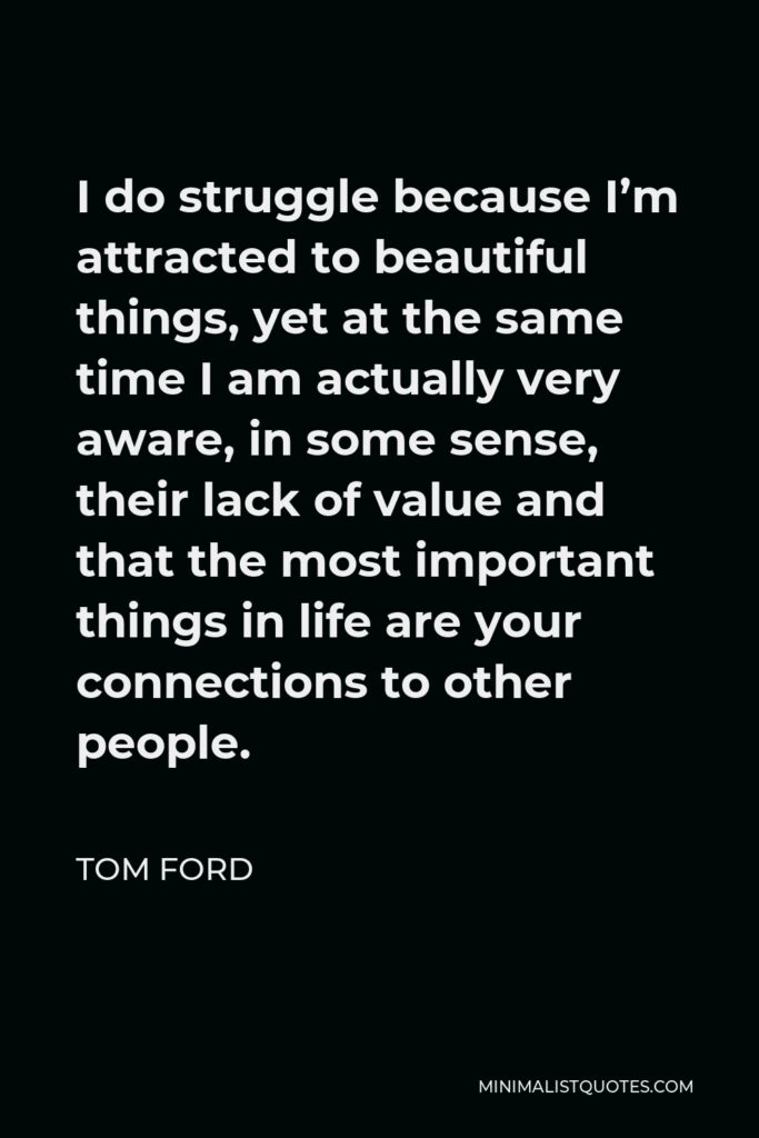 Tom Ford Quote - I do struggle because I'm attracted to beautiful things, yet at the same time I am actually very aware, in some sense, their lack of value and that the most important things in life are your connections to other people.