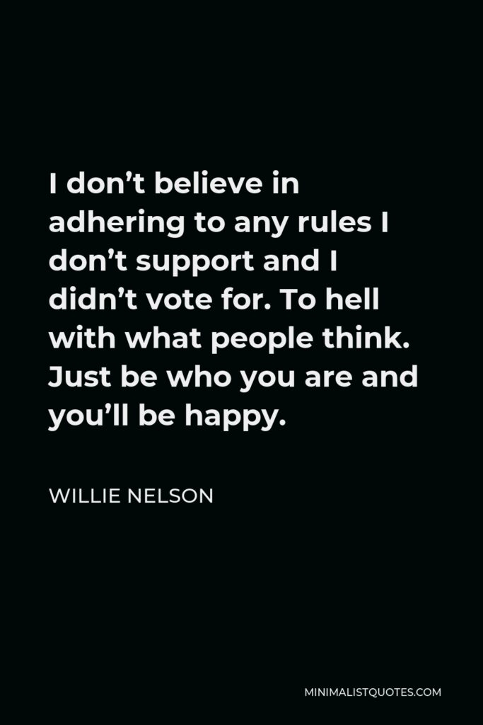 Willie Nelson Quote - I don't believe in adhering to any rules I don't support and I didn't vote for. To hell with what people think. Just be who you are and you'll be happy.