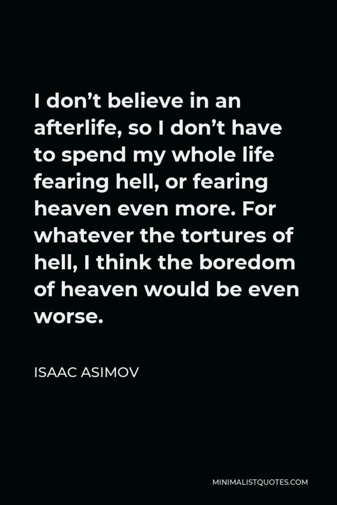 Isaac Asimov Quote - I don't believe in an afterlife, so I don't have to spend my whole life fearing hell, or fearing heaven even more. For whatever the tortures of hell, I think the boredom of heaven would be even worse.