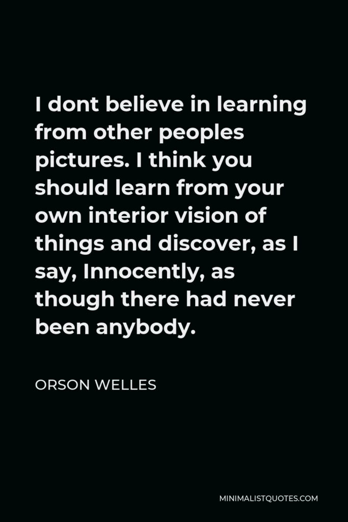 Orson Welles Quote - I dont believe in learning from other peoples pictures. I think you should learn from your own interior vision of things and discover, as I say, Innocently, as though there had never been anybody.