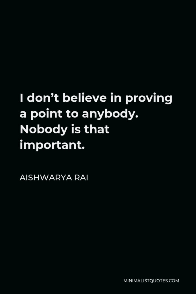 Aishwarya Rai Quote - I don't believe in proving a point to anybody. Nobody is that important.