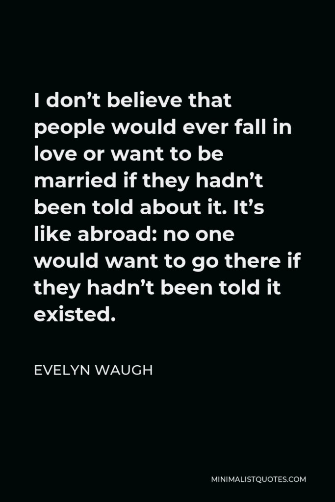 Evelyn Waugh Quote - I don't believe that people would ever fall in love or want to be married if they hadn't been told about it. It's like abroad: no one would want to go there if they hadn't been told it existed.