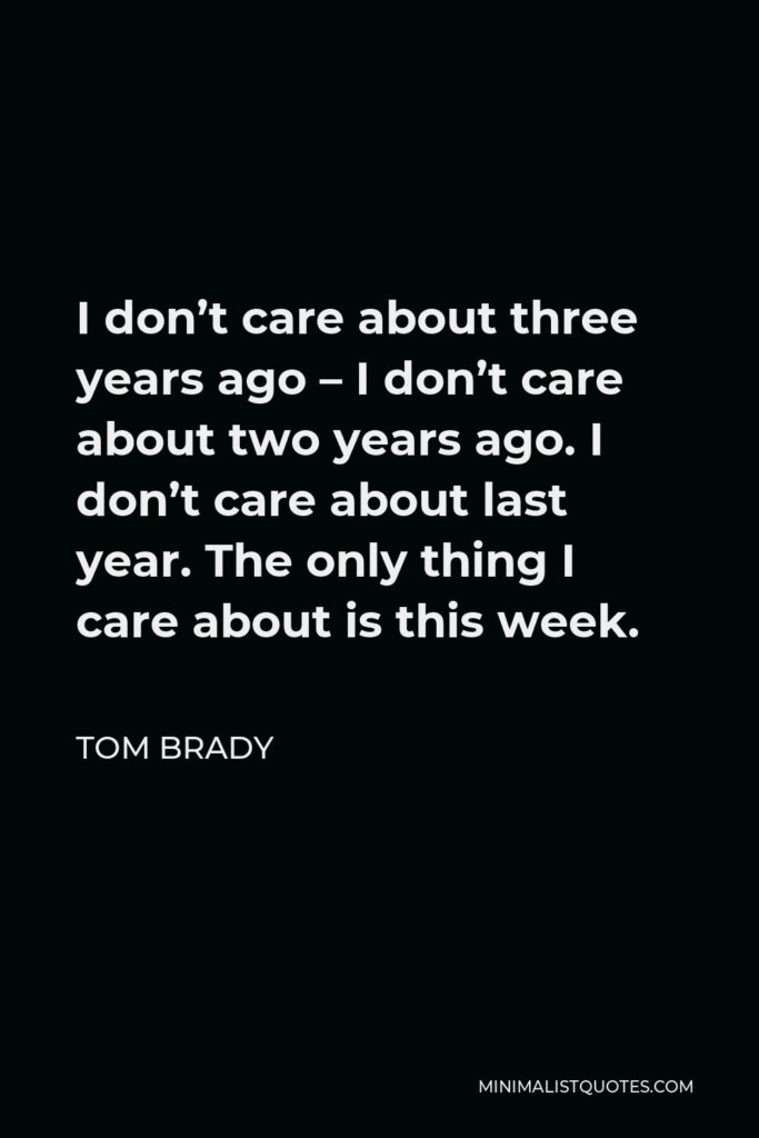 Tom Brady Quote - I don't care about three years ago – I don't care about two years ago. I don't care about last year. The only thing I care about is this week.