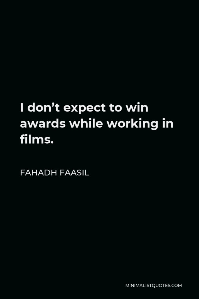 Fahadh Faasil Quote - I don't expect to win awards while working in films.