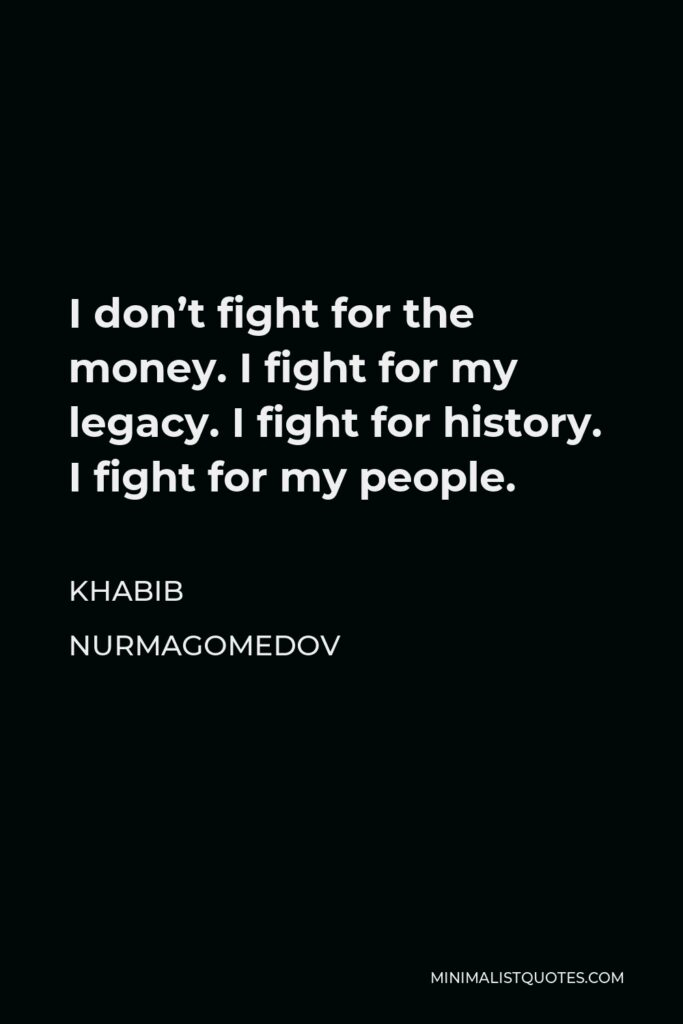 Khabib Nurmagomedov Quote - I don't fight for the money. I fight for my legacy. I fight for history. I fight for my people.
