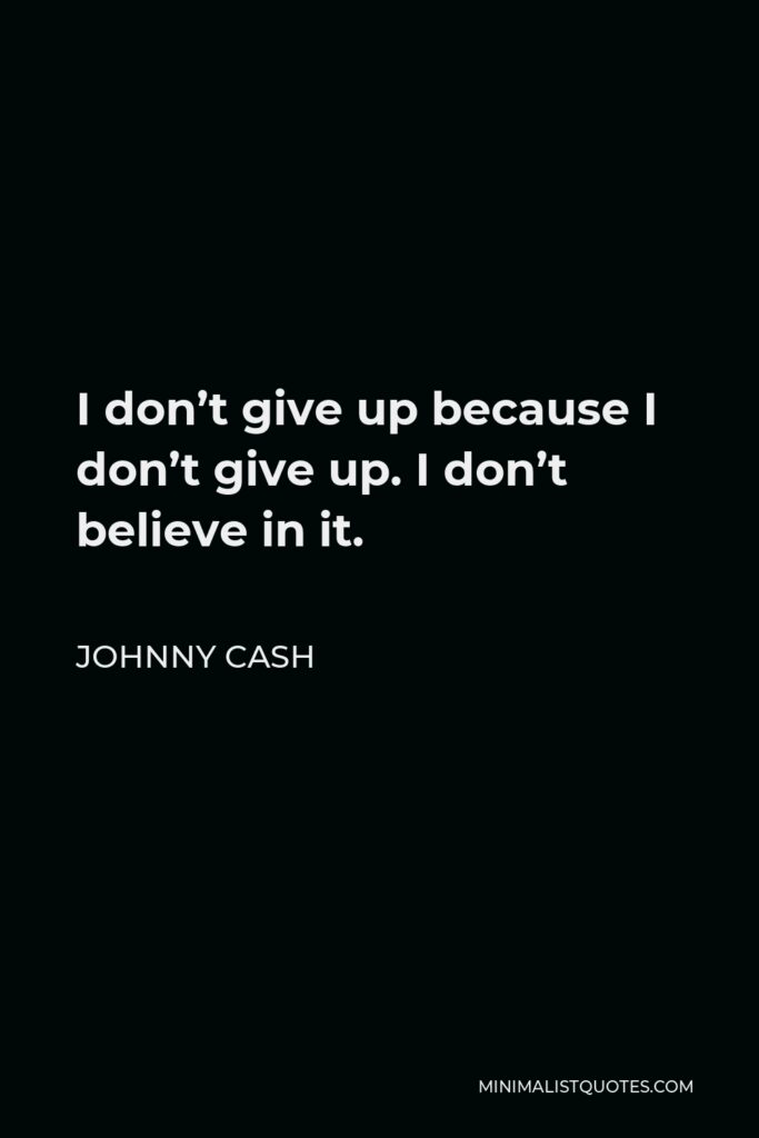 Johnny Cash Quote - I don't give up because I don't give up. I don't believe in it.