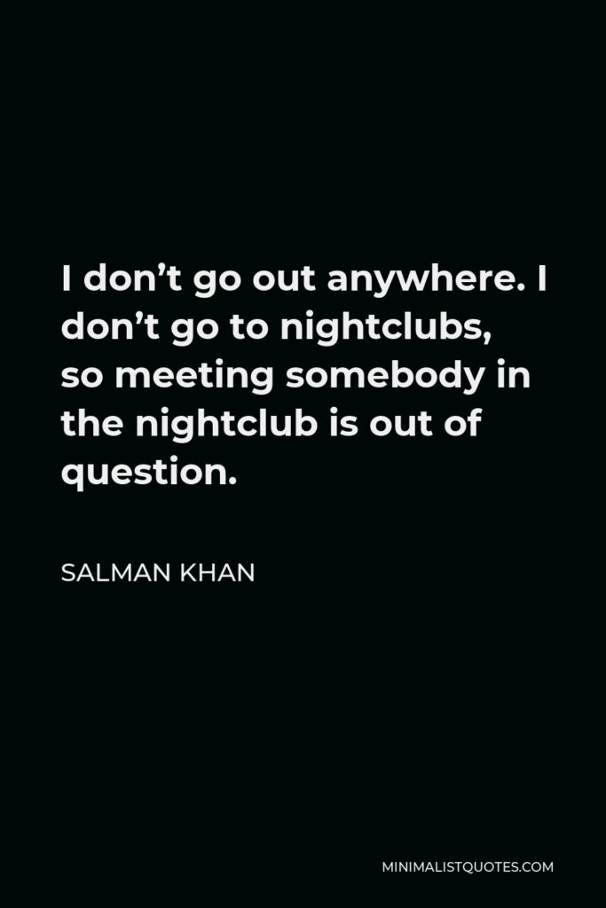 Salman Khan Quote - I don't go out anywhere. I don't go to nightclubs, so meeting somebody in the nightclub is out of question.