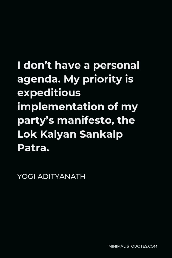Yogi Adityanath Quote - I don't have a personal agenda. My priority is expeditious implementation of my party's manifesto, the Lok Kalyan Sankalp Patra.